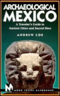 Moon Handbooks: Archaeological Mexico (1st Ed.) - Andrew Coe, Denielle Gustafson