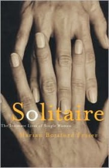 Solitaire: The Intimate Lives of Single Women - Marian Botsford-Fraser, Marion B. Fraser