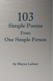 103 Simple Poems from One Simple Person - Mayne Leitzer