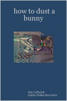 how to dust a bunny - Jim Leftwich, Jukka-Pekka Kervinen