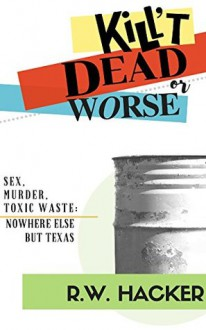 Kill't Dead...Or Worse: Sex, murder, and toxic waste: Nowhere Else But Texas - Richard Carleton Hacker