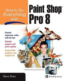 How to Do Everything with Paint Shop Pro 8 - David Huss, Dave Huss
