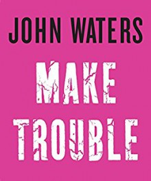 Make Trouble - John Waters