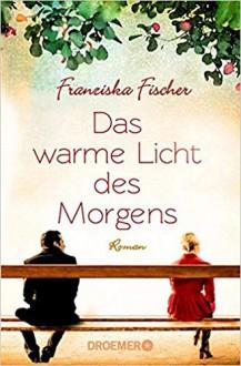 Das warme Licht des Morgens: Roman - Franziska Fischer