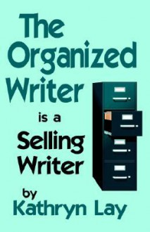 The Organized Writer Is a Selling Writer - Kathryn Lay