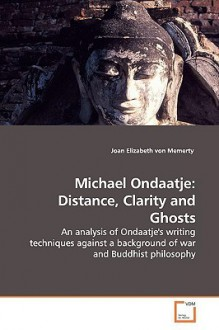 Michael Ondaatje: Distance, Clarity and Ghosts - Joan Elizabeth Von Memerty