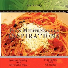 Pia's Mediterranean Inspirations: Gourmet Cooking with Olive Oil & Wine - Pia Balling