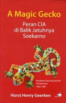 A Magic Gecko : Peran CIA di Balik Jatuhnya Soekarno - Horst H. Geerken