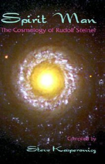 Spirit Man: The Cosmology of Rudolf Steiner - Steve Kasperowicz