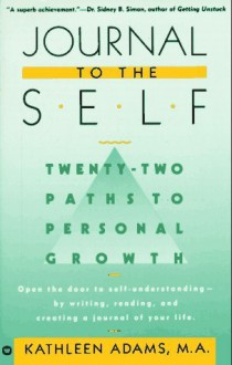 Journal to the Self: Twenty-Two Paths to Personal Growth - Open the Door to Self-Understanding by Writing, Reading, and Creating a Journal of Your Life - Kathleen Adams