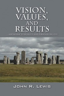 Vision, Values, and Results: A Roadmap to Business and Personal Success - John R. Lewis