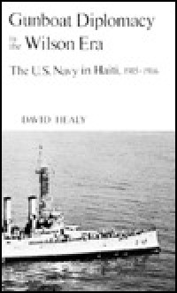 Gunboat Diplomacy in the Wilson Era: The U.S. Navy in Haiti, 1915-1916 - David F. Healy