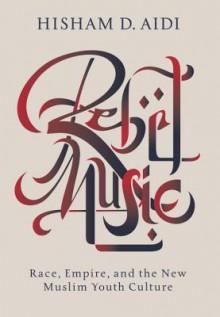 Rebel Music: Race, Empire and the New Muslim Youth Culture - Hisham Aidi