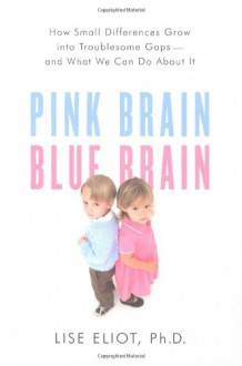 Pink Brain, Blue Brain: How Small Differences Grow Into Troublesome Gaps -- And What We Can Do About It - Lise Eliot