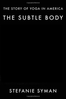 The Subtle Body: The Story of Yoga in America - Stefanie Syman