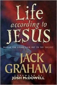 Life According to Jesus: Wisdom for Living Each Day to the Fullest - Jack Graham