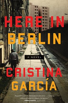 Here in Berlin: A Novel - Cristina Garcia