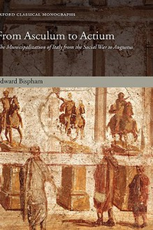 From Asculum to Actium: The Municipalization of Italy from the Social War to Augustus - Edward Bispham
