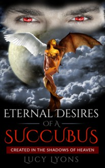 Eternal Desires Of A Succubus: Created In The Shadows Of Heaven - Lucy Lyons