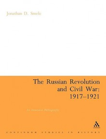 The Russian Revolution and Civil War 1917-1921: An Annotated Bibliography - Jonathan D. Smele