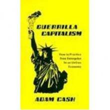 Guerrilla Capitalism: How to Practice Free Enterprise In an Unfree Economy - Adam Cash