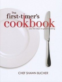 The First-Timer's Cookbook: Principles, Techniques & Hidden Secrets of the Pros You Can Use to Cook Anything! - Shawn Bucher