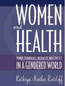 Women and Health: Power, Technology, Inequality and Conflict in a Gendered World - Kathryn Strother Ratcliff