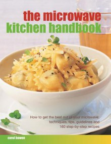 Microwave Kitchen Handbook: How to Get the Best Out of Your Microwave: Techniques, Tips, Guidelines and 160 Step-By-Step Recipes - Carol Bowen