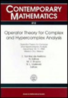 Operator Theory for Complex and Hypercomplex Analysis: Operator Theory for Complex and Hypercomplex Analysis, December 12-17, 1994, Mexico City, Mexico - Enrique R. De Arellano, Enrique R. De Arellano
