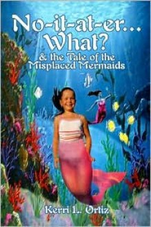 No It At Er...What?: & The Tale Of The Misplaced Mermaids - Kerri L. Ortiz
