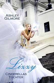 Lizzy (Cinderellas Tochter): Princess in love - Ashley Gilmore