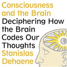 Consciousness and the Brain: Deciphering How the Brain Codes Our Thoughts - Stanislas Dehaene, David Drummond