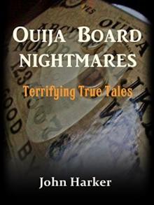 Ouija Board Nightmares: Terrifying True Tales - John Harker