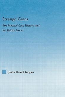 Strange Cases: The Medical Case History and the British Novel - Jason Tougaw
