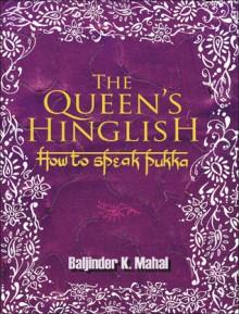 The Queen's Hinglish: How to Speak Pukka - Baljinder K. Mahal