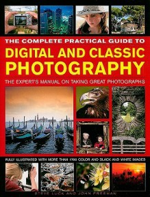 The Complete Practical Guide to Digital and Classic Photography: The Expert's Manual on Taking Great Photographs - Steve Luck