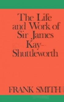 The Life and Work of Sir James Kay-Shuttleworth - Frank Smith