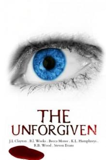 The Unforgiven: Horror Anthology - J. L. Clayton, R. I. Weeks, K. L. Humphreys, Becca Moree, R. B. Wood, Steven Evans