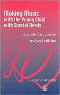 Making Music with the Young Child with Special Needs: A Guide for Parents - Elaine Streeter
