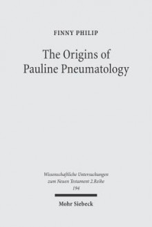 The Origins of Pauline Pneumatology: The Eschatological Bestowal of the Spirit Upon Gentiles in Judaism and in the Early Development of Paul's Theology - Finny Philip