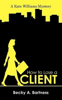 How to Lose a Client: A Kate Williams Mystery - Becky A. Bartness