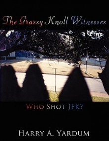 The Grassy Knoll Witnesses: Who Shot JFK? - Harry A. Yardum