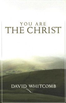 You Are the Christ: Discovering the Man from Nazareth Through His Conversations - David Whitcomb