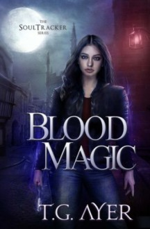 Blood Magic (A SoulTracker Novel #1) (DarkWorld: A Soul Tracker Novel) - T.G. Ayer,Tracy Riva