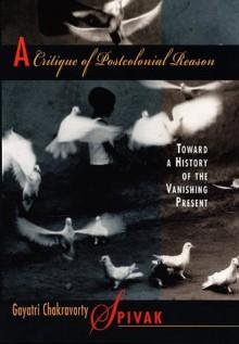 A Critique of Postcolonial Reason: Toward a History of the Vanishing Present - Gayatri Chakravorty Spivak