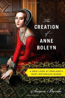 The Creation of Anne Boleyn: A New Look at England's Most Notorious Queen - Susan Bordo