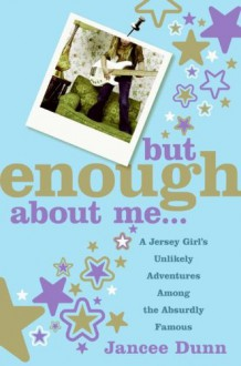But Enough About Me: A Jersey Girl's Unlikely Adventures Among the Absurdly Famous - Jancee Dunn