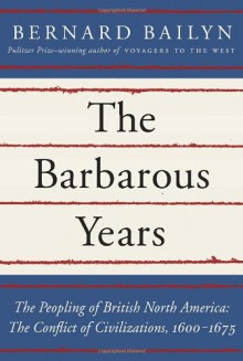 The Barbarous Years: The Peopling of British North America: The Conflict of Civilizations, 1600-1675 - Bernard Bailyn