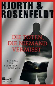 Die Toten, die niemand vermisst - Hans Rosenfeldt,Michael Hjorth