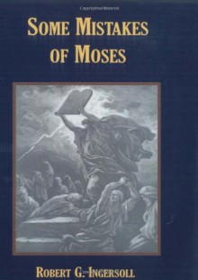 Some Mistakes of Moses - Robert, G. Ingersoll